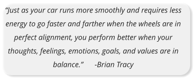 """Just as your car runs more smoothly and requires less energy to go faster and farther when the wheels are in perfect alignment, you perform better when your thoughts, feelings, emotions, goals, and values are in balance.""      -Brian Tracy"